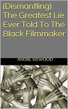 (Dismantling) The Greatest Lie Ever Told To The Black Filmmaker: Collected Essays on Film