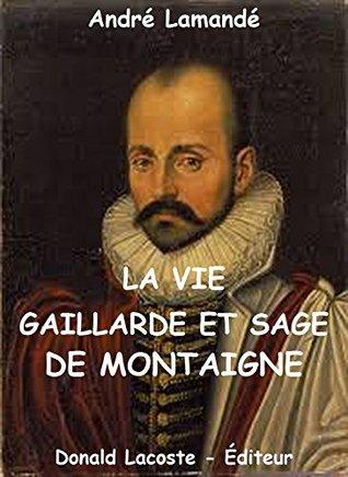 La vie gaillarde et sage de Montaigne: Le roman des grandes existences