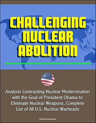 Challenging Nuclear Abolition - Analysis Contrasting Nuclear Modernization with the Goal of President Obama to Eliminate Nuclear Weapons, Complete List of All U.S. Nuclear Warheads