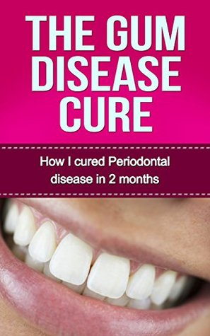 The Gum Disease Cure: How I cured Periodontal Disease in 2 months