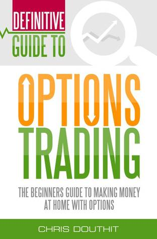 definitive guide to options trading the beginners guide to making rh goodreads com beginners guide to binary options trading Options Trading Basics