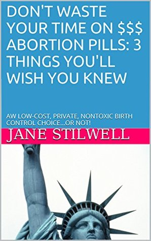DON'T WASTE YOUR TIME ON $$$ ABORTION PILLS: 3 THINGS YOU'LL WISH YOU KNEW: AW LOW-COST, PRIVATE, NONTOXIC BIRTH CONTROL CHOICE...OR NOT!