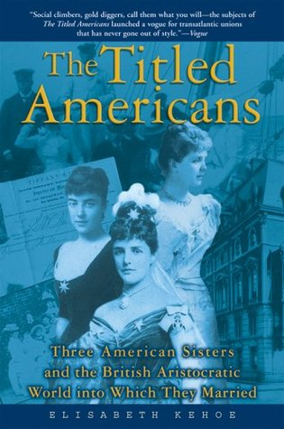 The Titled Americans: Three American Sisters and the British Aristocratic World into Which They Married