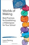 Worlds of Making: Best Practices for Establishing a Makerspace for Your School