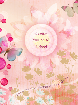 Jesus, You're All I Need: Devotional Journal for Girls