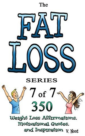 Fat Loss Tips 7: The Fat Loss Series: Book 7 of 7 - 350 Weight Loss Affirmations, Motivational Quotes, and Inspiration
