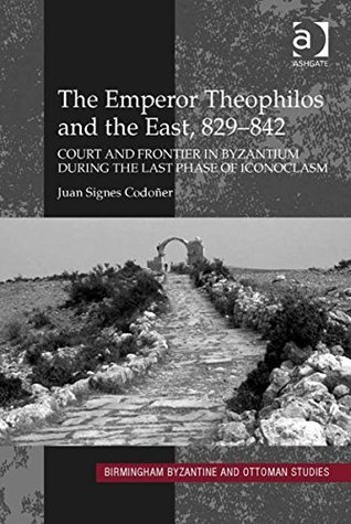 The Emperor Theophilos and the East, 829-842: Court and Frontier in Byzantium During the Last Phase of Iconoclasm
