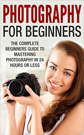 Photography For Beginners: The Complete Beginners Guide to Mastering Photography in 24 Hours or Less!