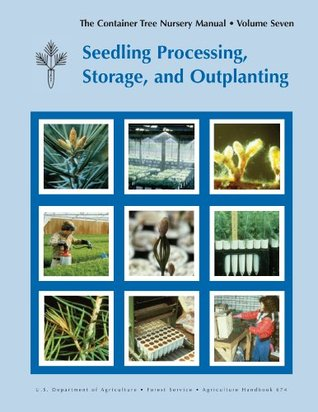 The Container Tree Nursery Manual - Volume Seven - Seedling Processing, Storage, and Outplanting