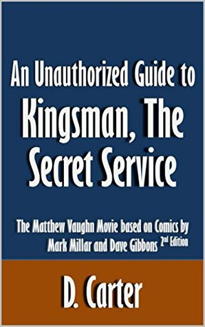 An Unauthorized Guide to Kingsman, The Secret Service: The Matthew Vaughn Movie based on Comics by Mark Millar and Dave Gibbons [Article, 2nd edition]