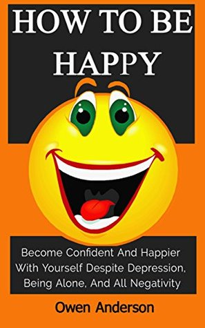 How To Be Happy: Become Confident And Happier With Yourself Despite Depression, Being Alone, And All Negativity