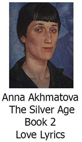 Anna Akhmatova. The Silver Age. Book 2 Love Lyrics