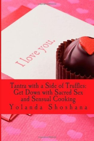 Tantra with a Side of Truffles: Get Down with Sacred Sex and Sensual Cooking: Food Porn: Tantra and Truffles