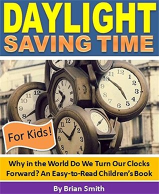 Daylight Saving Time For Kids!: Why in the World Do We Turn Our Clocks Forward? An Easy-to-Read Children's Book (Children's Education Books)