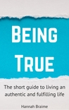 Being True: The Short Guide to Living an Authentic and Fulfilling Life