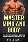 Master Mind And Body: The holistic training guide to building muscle, strength training and fat loss