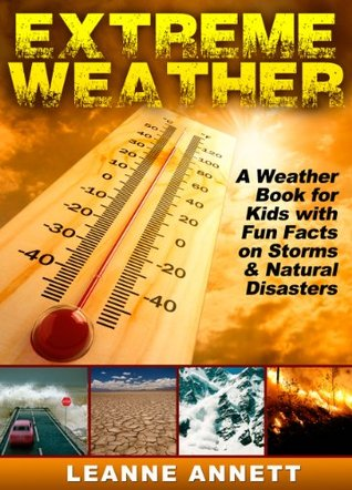 Extreme Weather! Learn Fun Facts About Storms and Natural Disasters: Such as Earthquakes, Floods, Tsunamis, Volcanoes & Much More in this Weather Book for Kids! (Kid's Nature Books Series 1)