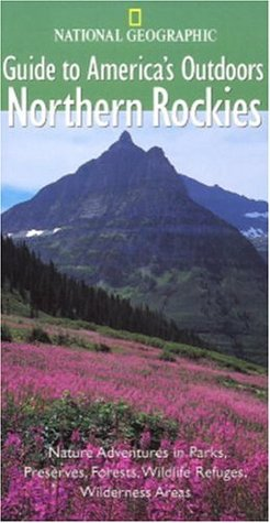 National Geographic Guide to America's Outdoors: Northern Rockies (NG Guide to America's Outdoor)