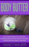 Body Butter: The Ultimate Guide To All Natural Homemade Body Butters That Will Nourish, Hydrate and Rejuvenate Your Skin - Includes 26 Body Butter Recipes (Body Butter Recipes, Essential Oils)