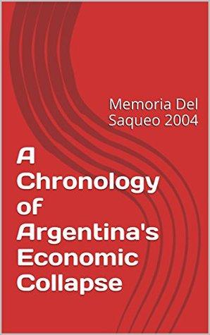 A Chronology of Argentina's Economic Collapse: Memoria Del Saqueo 2004