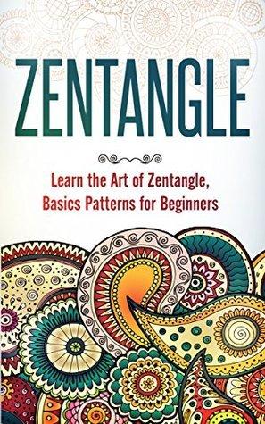 Zentangle: Learn the Art of Zentangle, Basics Pattern for Beginners (Zentangle Patterns for Beginners Books How to Draw Zentangle Drawing Basics) (Zentangle: ... Beginners Books Drawing Zentangle Basics)