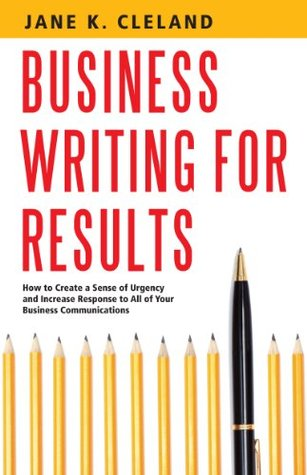 Business Writing for Results: How to Create a Sense of Urgency and Increase Response to All of Your Business Communications