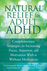 Natural Relief for Adult ADHD: Complementary Strategies for Increasing Focus, Attention, and Motivation With or Without Medication