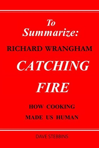 TO SUMMARIZE: RICHARD WRANGHAM CATCHING FIRE: HOW COOKING MADE US HUMAN