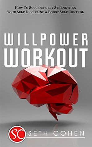 Willpower Workout: How To Successfully Strengthen Your Self Discipline & Boost Self Control (Health Wealth & Happiness Book 42)