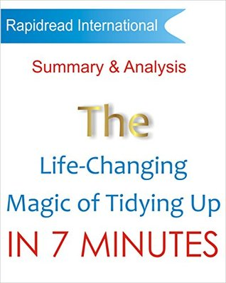 The Life Changing Magic of Tidying Up: Summary and Analysis of Marie Kondo's The Life Changing Magic of Tidying Up in 7 Minutes