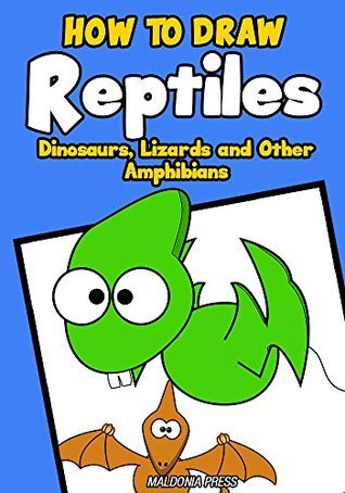 How to Draw Reptiles, Dinosaurs, Lizards and Other Amphibians: Easy Step By Step Drawing Guide