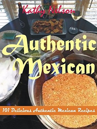 Authentic Mexican: 101 Delicious Authentic Mexican Recipes