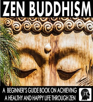 Zen Buddhism: A Beginner's Guide Book On Achieving A Healthy And Happy Life Through Zen: Find Peace Through Zen and Discover The Ultimate Happiness (Zen - Meditation - Buddhism - Mindfulness Books 1)