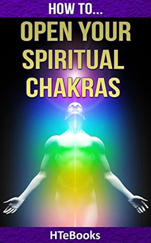 How To Open Your Spiritual Chakras: Simple Guide For Opening Your 7 Chakras (How To eBooks Book 32)