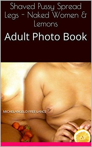 Shaved Pussy Spread Legs - Naked Women & Lemons in Long Island New York: Erotic Photography XXX Uncensored Lesbians Breasts & Booty Adult Photo Book (Eating It! College Girls & Fruit 3)