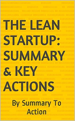The Lean Startup: Summary & Key Actions - How Today's Entrepreneurs Use Continuous Innovation to Create Radically Successful Businesses - Summary & Key Actions