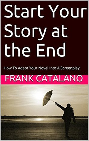Start Your Story at the End: How To Adapt Your Novel Into A Screenplay