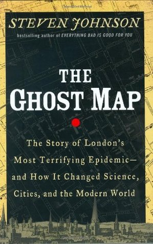 Steven Johnson: The Ghost Map: The Story of London's Most Terrifying Epidemic – and How It Changed Science, Cities, and the Modern World