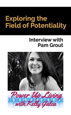 Exploring the Field of Potentiality - Interview with Pam Grout (Power Up Living with Kelly Galea Book 3)