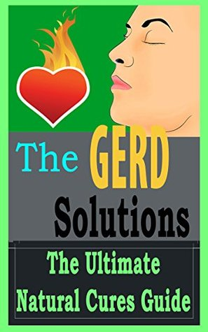 GERD: Solutions: The Ultimate - Acid Reflux - Heartburn - Natural Cures Guide (