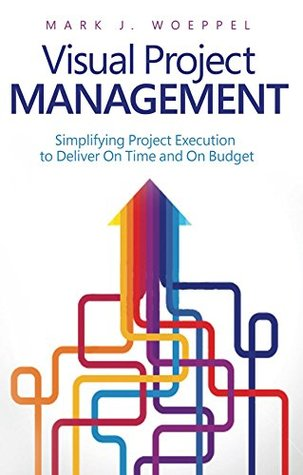 Visual Project Management: Simplifying Project Execution to Deliver On Time and On Budget