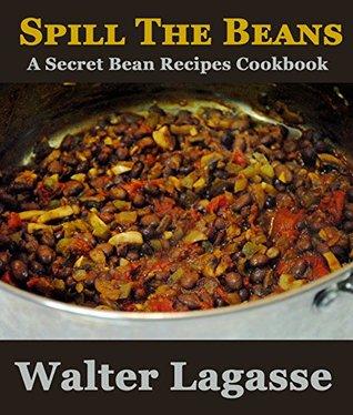 Spill The Beans: A Secret Beans Recipes Cookbook (Walter Lagasse Cookbook Series)