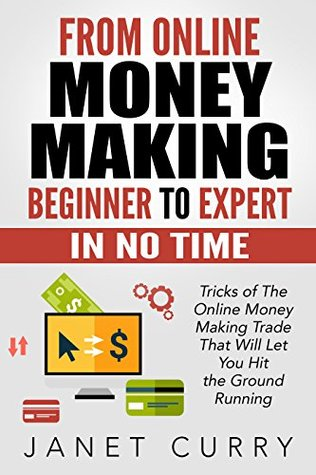 From Online Money Making beginner to Expert in No Time: Tricks of The Online Money Making Trade That Will Let You Hit the Ground Running