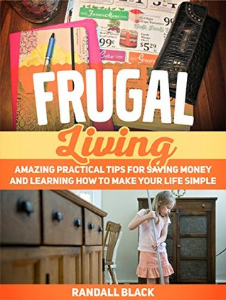 Frugal Living: Amazing Practical Tips For Saving Money and Learning How to Make Your Life Simple (Frugal, Frugal Living, Frugal Living books)