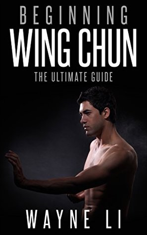 Wing Chun: Beginning Wing Chun: The Ultimate Guide To Starting Wing Chun