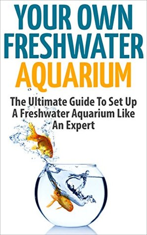Your Own Freshwater Aquarium - The Ultimate Guide To Set Up A Freshwater Aquarium Like An Expert (Aquarium Guide, Freshwater Tank, Aquarium Set Up)