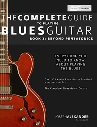 The Complete Guide to Playing Blues Guitar Book Three: Beyond Pentatonics (Play Blues Guitar 3)
