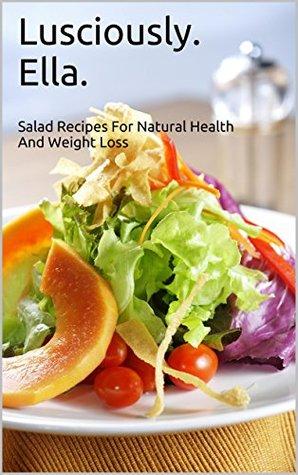 Lusciously Ella: Healthy, and Delicious Salad Recipes ( Eat Healthy, Lose Weight, Nurture Your Body, Burn Belly Fat, Enjoy Delicious Salad Recipes) Deliciously Ella