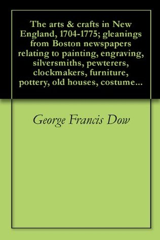 The arts & crafts in New England, 1704-1775; gleanings from Boston newspapers relating to painting, engraving, silversmiths, pewterers, clockmakers, furniture, pottery, old houses, costume...