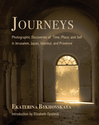 Journeys: Photographic Discoveries of Time, Place, and Self in Jerusalem, Japan, Istanbul, and Provence
